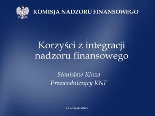 Korzyści z integracji nadzoru finansowego  Stanisław Kluza Przewodniczący KNF