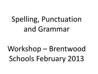 Spelling, Punctuation and Grammar Workshop – Brentwood Schools February 2013