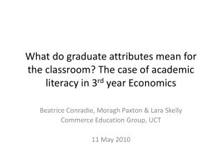 Beatrice  Conradie ,  Moragh  Paxton & Lara  Skelly Commerce Education Group, UCT 11 May 2010