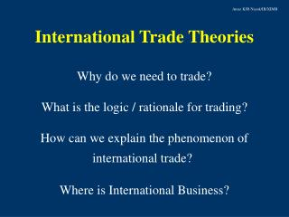 International Trade Theories Why do we need to trade? What is the logic / rationale for trading?
