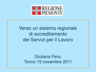 Verso un sistema regionale  di accreditamento  dei Servizi per il Lavoro    Giuliana Fenu  Torino 15 novembre 2011