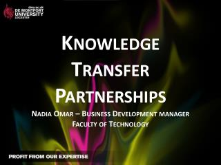 Knowledge Transfer  Partnerships Nadia Omar – Business Development manager Faculty of Technology