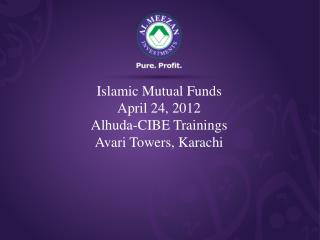 Islamic Mutual Funds April 24, 2012 Alhuda-CIBE Trainings Avari Towers, Karachi