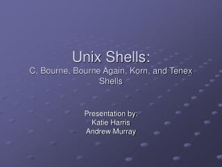 Unix Shells:  C, Bourne, Bourne Again, Korn, and Tenex Shells