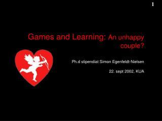 Games and Learning:  An unhappy couple? Ph.d stipendiat Simon Egenfeldt-Nielsen 22. sept 2002, KUA