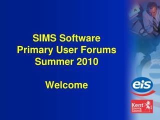SIMS Software Primary User Forums Summer 2010 Welcome
