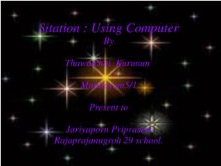 Sitation : Using Computer By Thawatchai Kurunun Matthayom5/1 Present to Jariyaporn Priprasert