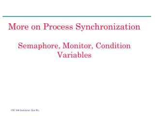 More on Process Synchronization Semaphore, Monitor, Condition Variables