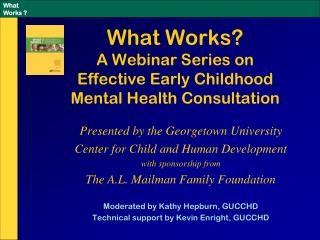 What Works?   A Webinar Series on  Effective Early Childhood  Mental Health Consultation