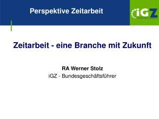Zeitarbeit - eine Branche mit Zukunft    RA Werner Stolz iGZ - Bundesgesch ftsf hrer