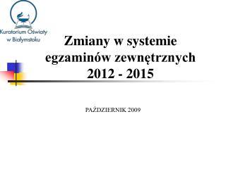 Zmiany w systemie  egzamin w zewnetrznych  2012 - 2015