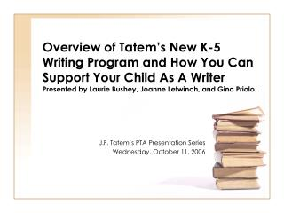 Overview of Tatem s New K-5 Writing Program and How You Can Support Your Child As A Writer Presented by Laurie Bushey, J