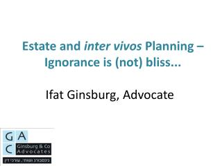Estate and inter vivos Planning   Ignorance is not bliss...  Ifat Ginsburg, Advocate