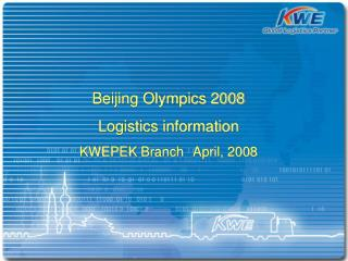 Beijing Olympics 2008  Logistics information KWEPEK  Branch April, 2008