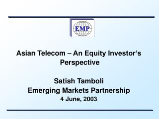 Asian Telecom � An Equity Investor�s  Perspective Satish Tamboli Emerging Markets Partnership