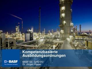 Kompetenzbasierte Ausbildungsordnungen BASF SE, GPD/VO Dr. Jürgen Kipper