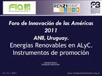 Foro de Innovaci n de las Am ricas 2011 ANII, Uruguay. Energ as Renovables en ALyC. Instrumentos de promoci n