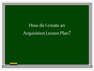 How do I create an Acquisition Lesson Plan ?