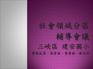 社會領域分區 輔導會議 三峽區 建安國小 團隊成員:張育瑄、曾碧娥、陳月世