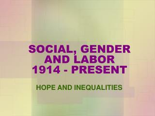 SOCIAL, GENDER AND LABOR 1914 - PRESENT