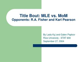 Title Bout: MLE vs. MoM Opponents: R.A. Fisher and Karl Pearson