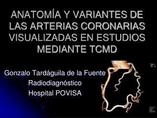 ANATOM A Y VARIANTES DE LAS ARTERIAS CORONARIAS VISUALIZADAS EN ESTUDIOS MEDIANTE TCMD