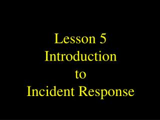 Lesson 5 Introduction to Incident Response