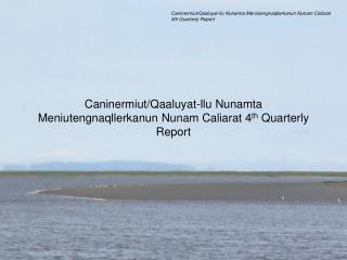 Caninermiut/Qaaluyat-llu Nunamta Meniutengnaqllerkanun Nunam Caliarat 4 th  Quarterly Report