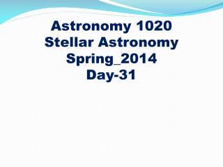 Astronomy 1020 Stellar Astronomy Spring_2014 Day-31