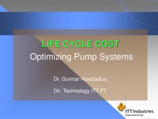 LIFE CYCLE COST  Optimizing Pump Systems Dr. Gunnar Hovstadius Dir. Technology ITT FT