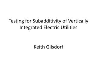 Testing for  Subadditivity  of Vertically Integrated Electric Utilities Keith  Gilsdorf