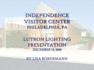INDEPENDENCE VISITOR CENTER PHILADELPHIA, PA LUTRON LIGHTING  PRESENTATION DECEMBER  10, 2002