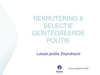 REKRUTERING  SELECTIE GE NTEGREERDE POLITIE  Lokale politie Zwijndrecht       Versie september 2009