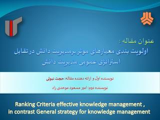 عنوان مقاله : اولویت بندی معیارهای موثر برمدیریت دانش در تقابل استراتژی عمومی مدیریت دانش