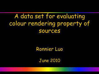 A data set for evaluating colour rendering property of sources Ronnier Luo June 2010