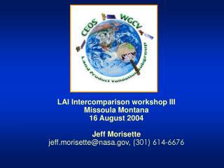 LAI Intercomparison workshop III Missoula Montana 16 August 2004 Jeff Morisette