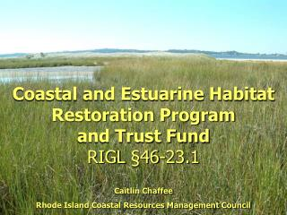 Coastal and Estuarine Habitat Restoration Program  and Trust Fund RIGL  46-23.1  Caitlin Chaffee Rhode Island Coastal Re