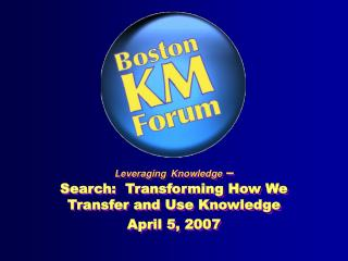 Leveraging Knowledge  – Search:  Transforming How We Transfer and Use Knowledge  April 5, 2007