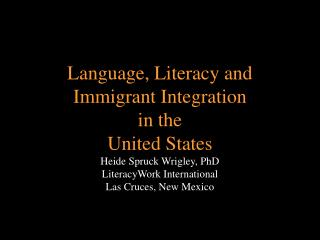 Language, Literacy and  Immigrant Integration  in the  United States Heide Spruck Wrigley, PhD