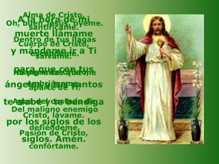 Alma de Cristo, santifícame. Cuerpo de Cristo, sálvame. Sangre de Cristo, embriágame.