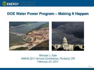 DOE Water Power Program  – Making It  Happen Michael J. Sale