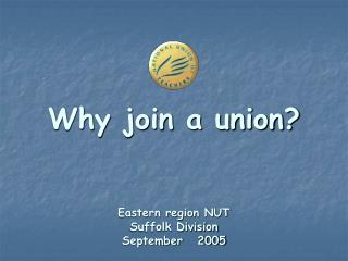 Why join a union?  Eastern region NUT  Suffolk Division  September   2005