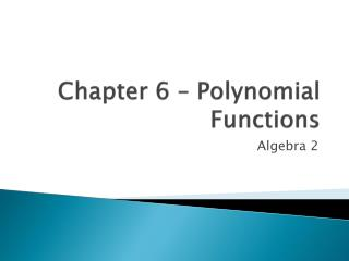 Chapter 6 – Polynomial Functions