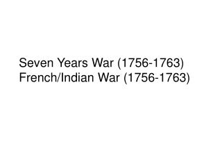 Seven Years War (1756-1763)  French/Indian War (1756-1763)