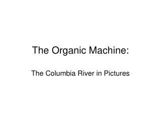 The Organic Machine: