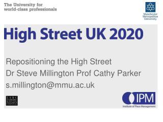 Repositioning the High Street Dr Steve  Millington Prof Cathy Parker s.millington@mmu.ac.uk