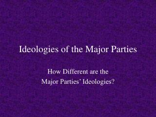 Ideologies of the Major Parties
