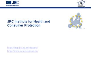 JRC Institute for Health and  Consumer Protection       ihcp.jrc.ec.europa.eu