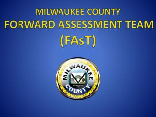 MILWAUKEE COUNTY FORWARD ASSESSMENT TEAM  ( FAsT )
