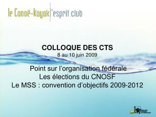 COLLOQUE DES CTS 8 au 10 juin 2009   Point sur l organisation f d rale Les  lections du CNOSF Le MSS : convention d obje